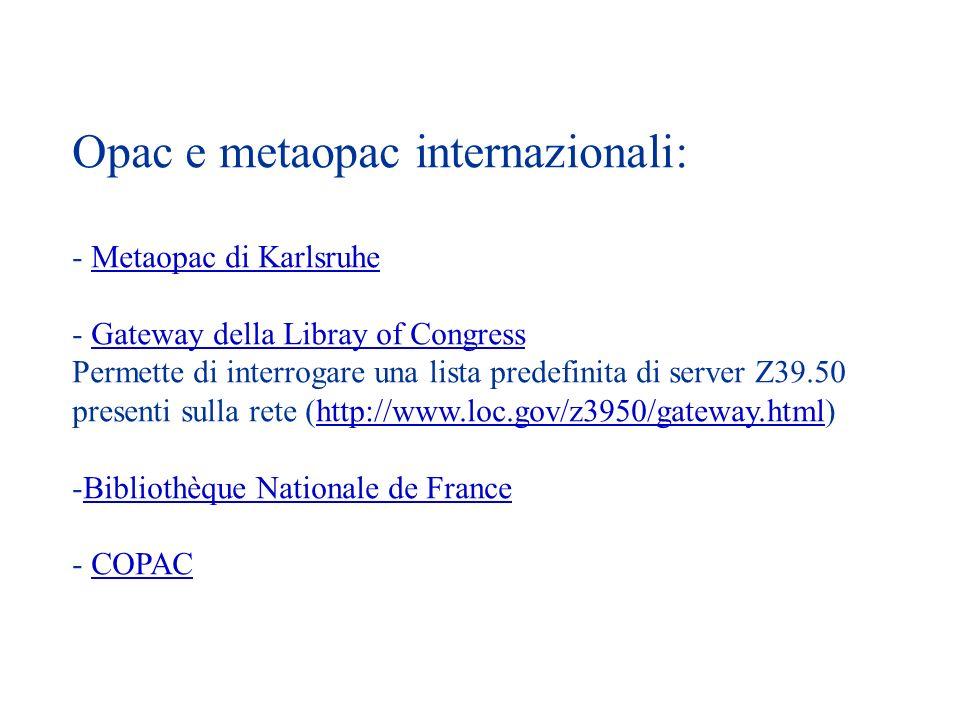 Opac e metaopac internazionali: - Metaopac di KarlsruheMetaopac di Karlsruhe - Gateway della Libray of CongressGateway della Libray of Congress Permette di interrogare una lista predefinita di server Z39.50 presenti sulla rete (http://www.loc.gov/z3950/gateway.html)http://www.loc.gov/z3950/gateway.html -Bibliothèque Nationale de FranceBibliothèque Nationale de France - COPACCOPAC