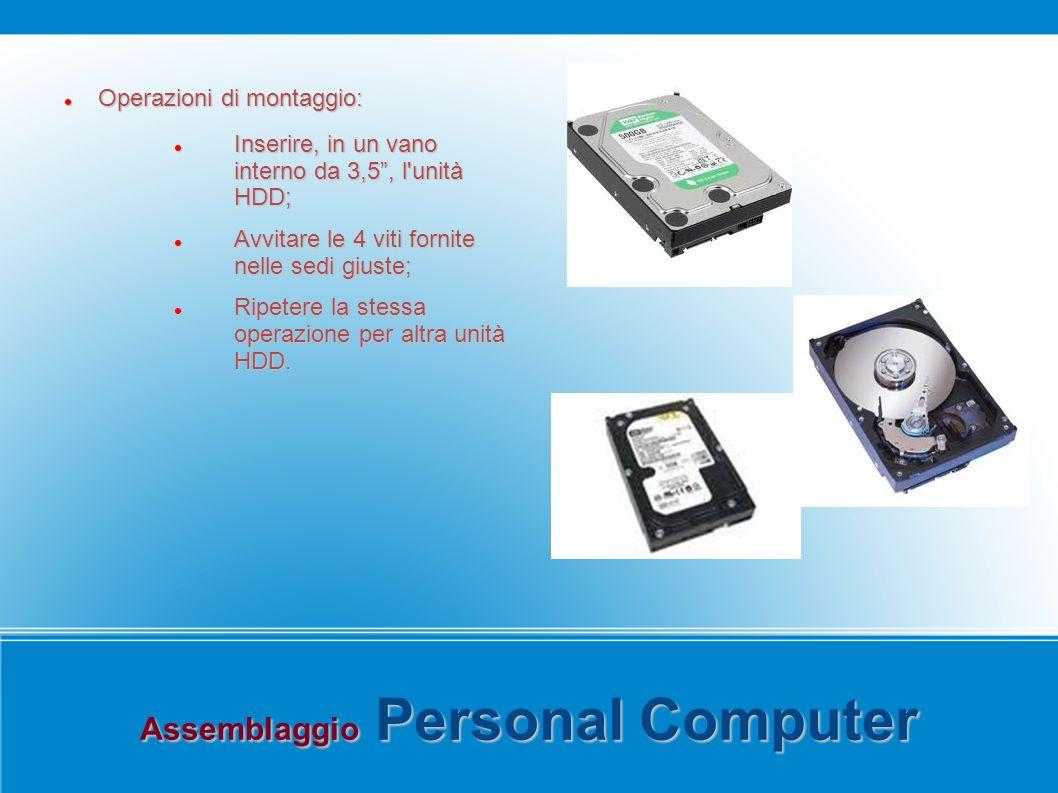 Assemblaggio Personal Computer Operazioni di montaggio: Operazioni di montaggio: Inserire, in un vano interno da 3,5, l unità HDD; Inserire, in un vano interno da 3,5, l unità HDD; Avvitare le 4 viti fornite nelle sedi giuste; Avvitare le 4 viti fornite nelle sedi giuste; Ripetere la stessa operazione per altra unità HDD.