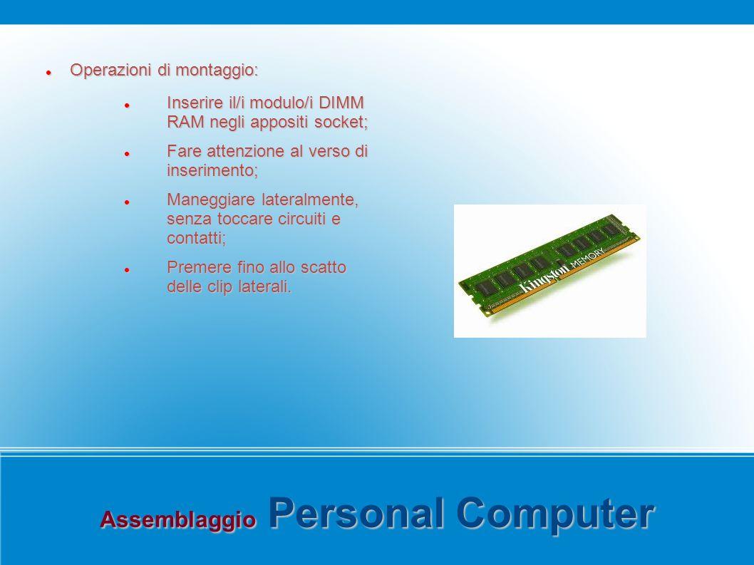 Assemblaggio Personal Computer Operazioni di montaggio: Operazioni di montaggio: Inserire il/i modulo/i DIMM RAM negli appositi socket; Inserire il/i modulo/i DIMM RAM negli appositi socket; Fare attenzione al verso di inserimento; Fare attenzione al verso di inserimento; Maneggiare lateralmente, senza toccare circuiti e contatti; Maneggiare lateralmente, senza toccare circuiti e contatti; Premere fino allo scatto delle clip laterali.
