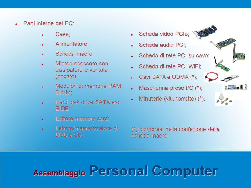 Assemblaggio Personal Computer Parti interne del PC: Parti interne del PC: Case; Case; Alimentatore; Alimentatore; Scheda madre; Scheda madre; Microprocessore con dissipatore e ventola (boxato); Microprocessore con dissipatore e ventola (boxato); Modulo/i di memoria RAM DIMM; Modulo/i di memoria RAM DIMM; Hard disk drive SATA e/o EIDE; Hard disk drive SATA e/o EIDE; Lettore memory card; Lettore memory card; Lettore/masterizzatore di DVD e CD; Lettore/masterizzatore di DVD e CD; Scheda video PCIe; Scheda video PCIe; Scheda audio PCI; Scheda audio PCI; Scheda di rete PCI su cavo; Scheda di rete PCI su cavo; Scheda di rete PCI WiFi; Scheda di rete PCI WiFi; Cavi SATA e UDMA (*); Cavi SATA e UDMA (*); Mascherina prese I/O (*); Mascherina prese I/O (*); Minuterie (viti, torrette) (*).