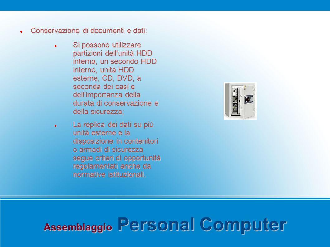 Assemblaggio Personal Computer Conservazione di documenti e dati: Conservazione di documenti e dati: Si possono utilizzare partizioni dell unità HDD interna, un secondo HDD interno, unità HDD esterne, CD, DVD, a seconda dei casi e dell importanza della durata di conservazione e della sicurezza; Si possono utilizzare partizioni dell unità HDD interna, un secondo HDD interno, unità HDD esterne, CD, DVD, a seconda dei casi e dell importanza della durata di conservazione e della sicurezza; La replica dei dati su più unità esterne e la disposizione in contenitori o armadi di sicurezza segue criteri di opportunità regolamentati anche da normative istituzionali.