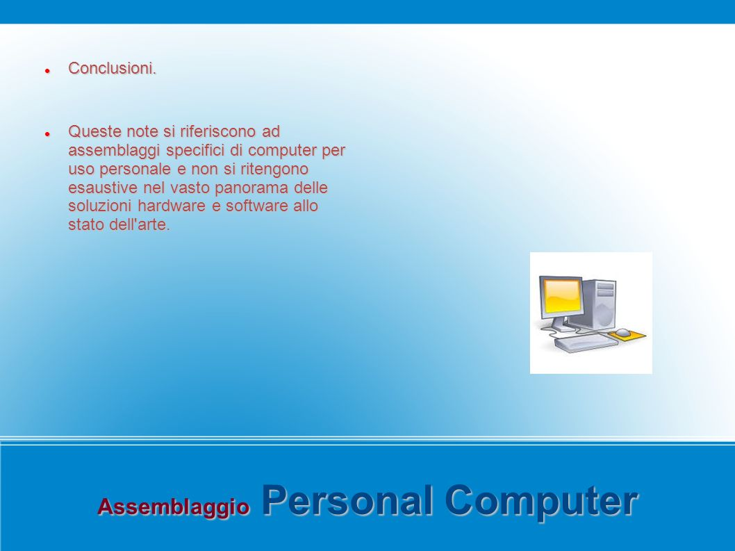 Assemblaggio Personal Computer Conclusioni. Conclusioni. Queste note si riferiscono ad assemblaggi specifici di computer per uso personale e non si ri