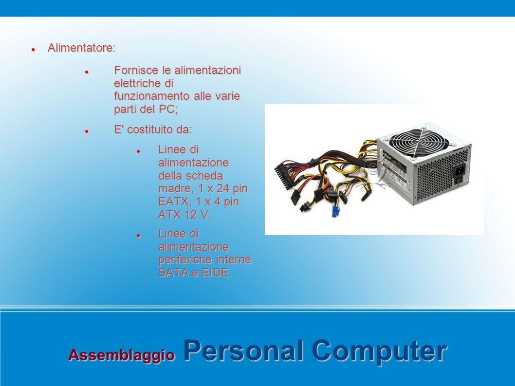 Assemblaggio Personal Computer Alimentatore: Alimentatore: Fornisce le alimentazioni elettriche di funzionamento alle varie parti del PC; Fornisce le alimentazioni elettriche di funzionamento alle varie parti del PC; E costituito da: E costituito da: Linee di alimentazione della scheda madre, 1 x 24 pin EATX, 1 x 4 pin ATX 12 V; Linee di alimentazione della scheda madre, 1 x 24 pin EATX, 1 x 4 pin ATX 12 V; Linee di alimentazione periferiche interne SATA e EIDE.