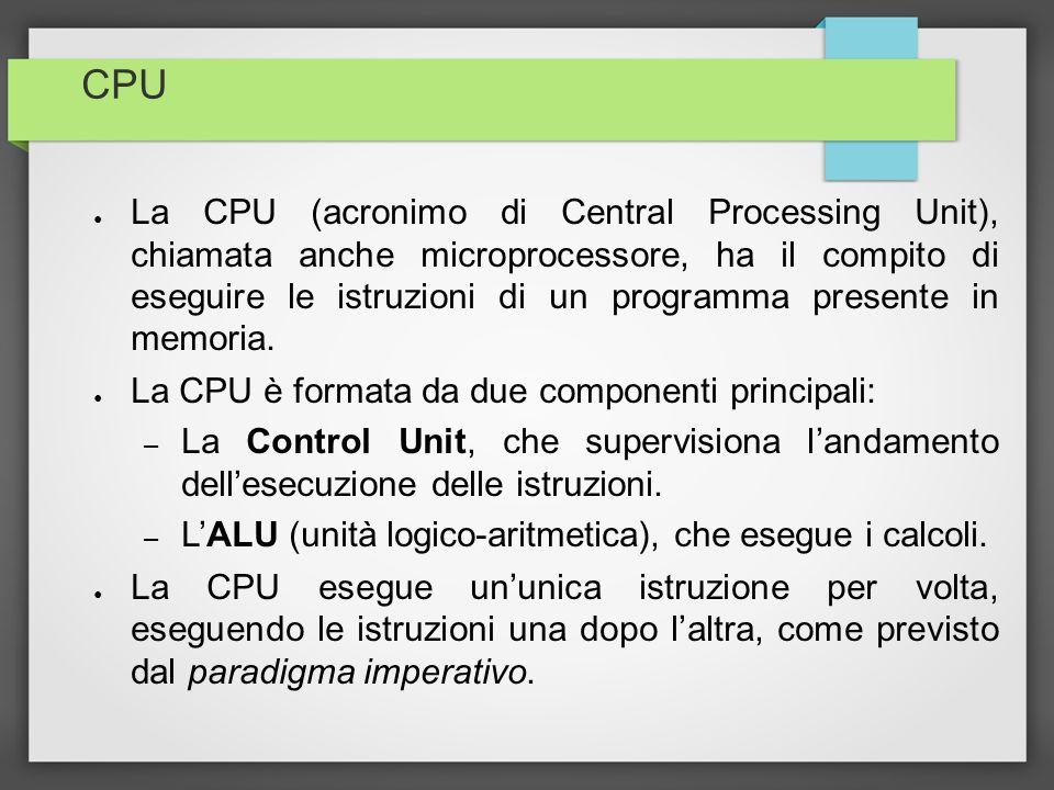 CPU La CPU (acronimo di Central Processing Unit), chiamata anche microprocessore, ha il compito di eseguire le istruzioni di un programma presente in