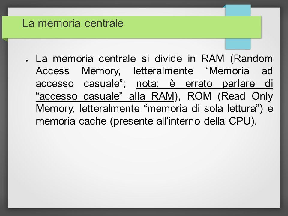 La memoria centrale La memoria centrale si divide in RAM (Random Access Memory, letteralmente Memoria ad accesso casuale; nota: è errato parlare di ac