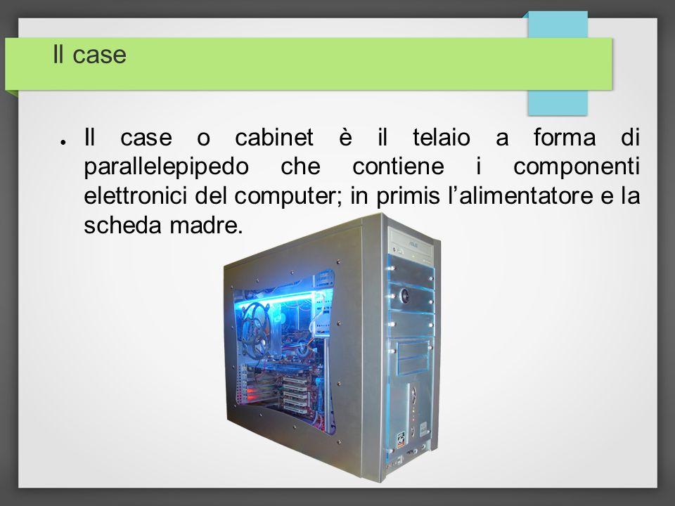 Il case Il case o cabinet è il telaio a forma di parallelepipedo che contiene i componenti elettronici del computer; in primis lalimentatore e la sche