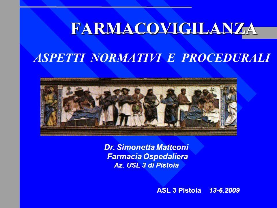 Dr. Simonetta Matteoni Farmacia Ospedaliera Az. USL 3 di Pistoia ASL 3 Pistoia 13-6.2009 FARMACOVIGILANZA ASPETTI NORMATIVI E PROCEDURALI