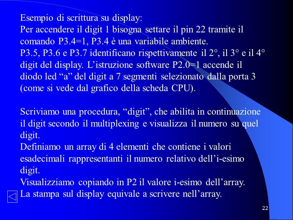 22 Esempio di scrittura su display: Per accendere il digit 1 bisogna settare il pin 22 tramite il comando P3.4=1, P3.4 è una variabile ambiente. P3.5,