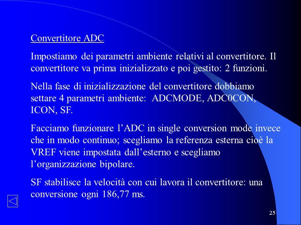 25 Convertitore ADC Impostiamo dei parametri ambiente relativi al convertitore. Il convertitore va prima inizializzato e poi gestito: 2 funzioni. Nell