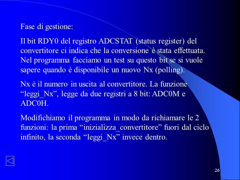 26 Fase di gestione: Il bit RDY0 del registro ADCSTAT (status register) del convertitore ci indica che la conversione è stata effettuata. Nel programm