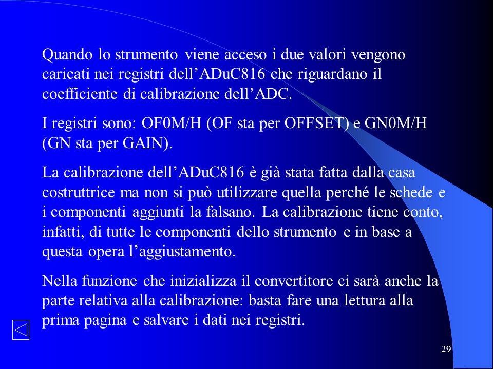 29 Quando lo strumento viene acceso i due valori vengono caricati nei registri dellADuC816 che riguardano il coefficiente di calibrazione dellADC. I r