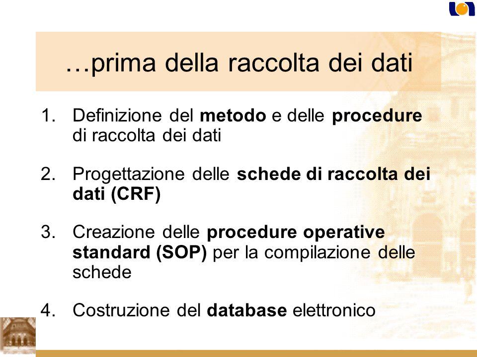 …prima della raccolta dei dati 1.Definizione del metodo e delle procedure di raccolta dei dati 2.Progettazione delle schede di raccolta dei dati (CRF) 3.Creazione delle procedure operative standard (SOP) per la compilazione delle schede 4.Costruzione del database elettronico