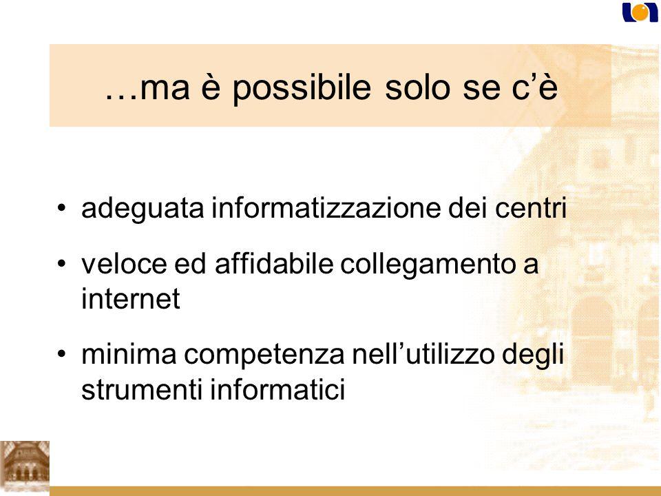 …ma è possibile solo se cè adeguata informatizzazione dei centri veloce ed affidabile collegamento a internet minima competenza nellutilizzo degli strumenti informatici