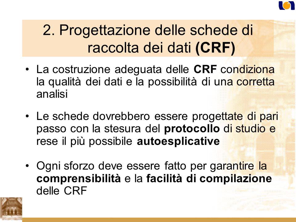 2. Progettazione delle schede di raccolta dei dati (CRF) La costruzione adeguata delle CRF condiziona la qualità dei dati e la possibilità di una corr