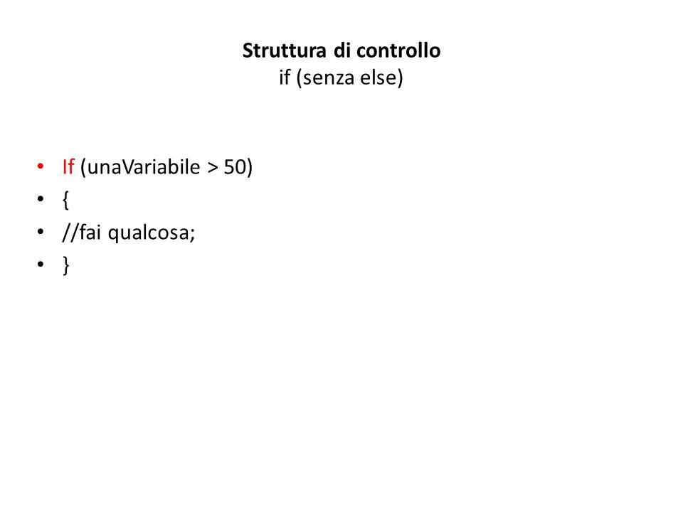 Struttura di controllo if (senza else) If (unaVariabile > 50) { //fai qualcosa; }