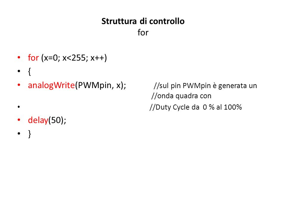 Struttura di controllo for for (x=0; x<255; x++) { analogWrite(PWMpin, x); //sul pin PWMpin è generata un //onda quadra con //Duty Cycle da 0 % al 100