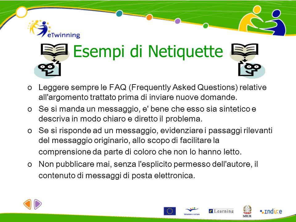 Esempi di Netiquette oLeggere sempre le FAQ (Frequently Asked Questions) relative all'argomento trattato prima di inviare nuove domande. oSe si manda