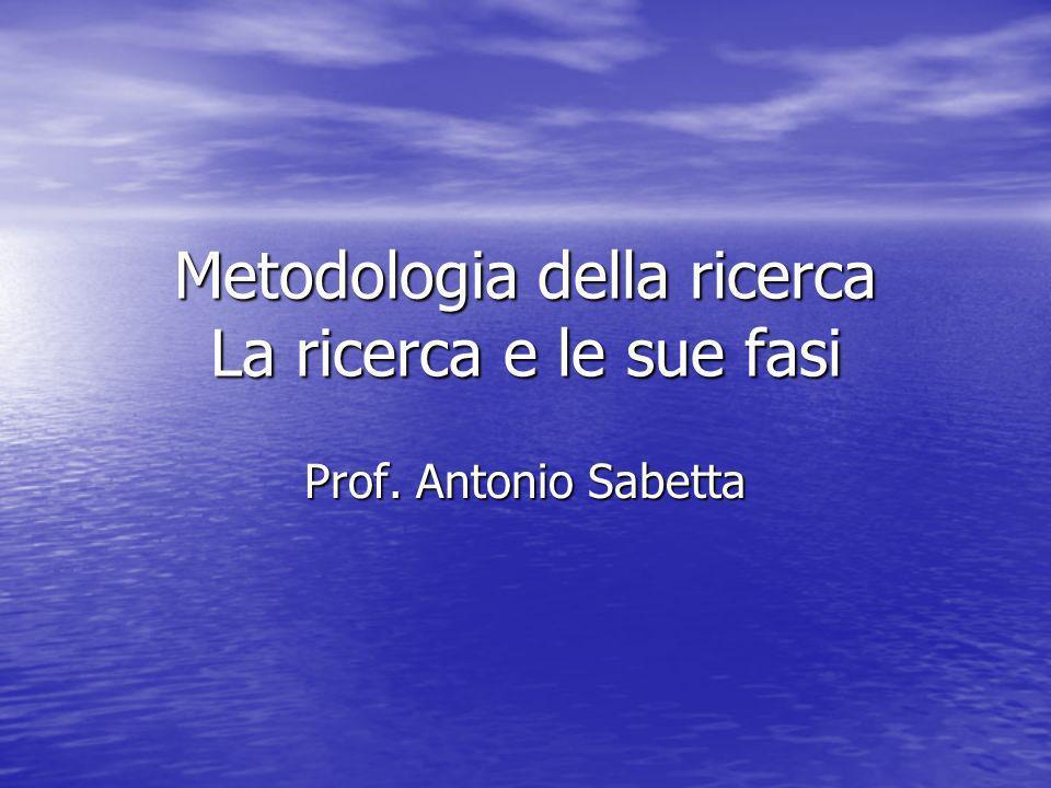 Metodologia della ricerca La ricerca e le sue fasi Prof. Antonio Sabetta