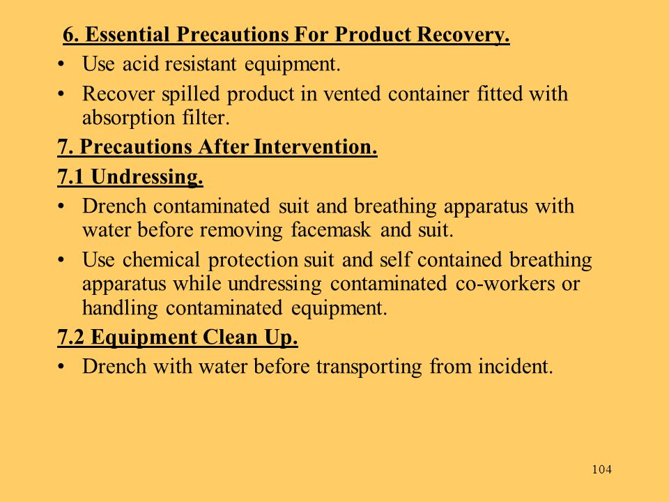 104 6. Essential Precautions For Product Recovery. Use acid resistant equipment. Recover spilled product in vented container fitted with absorption fi