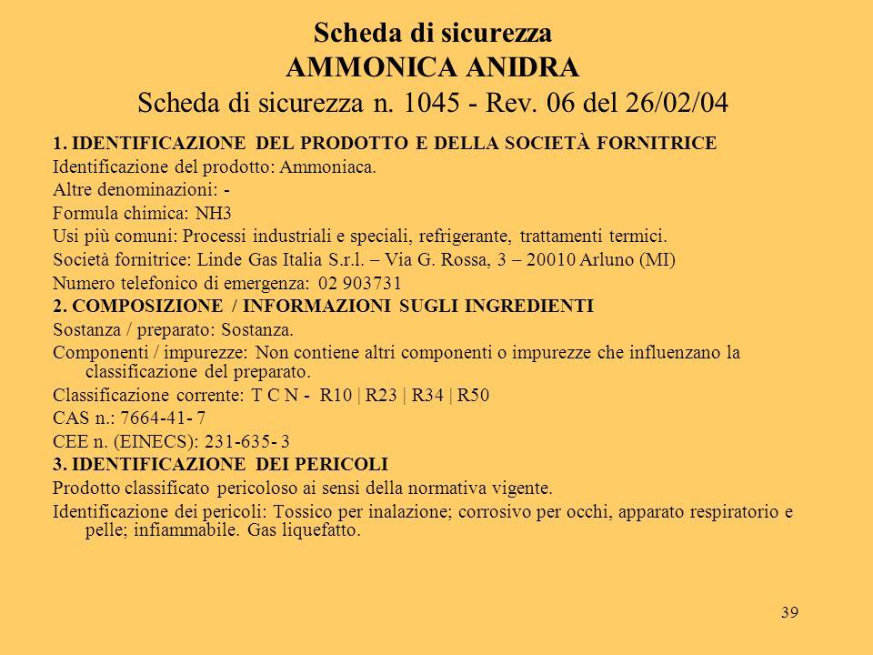 39 Scheda di sicurezza AMMONICA ANIDRA Scheda di sicurezza n. 1045 - Rev. 06 del 26/02/04 1. IDENTIFICAZIONE DEL PRODOTTO E DELLA SOCIETÀ FORNITRICE I