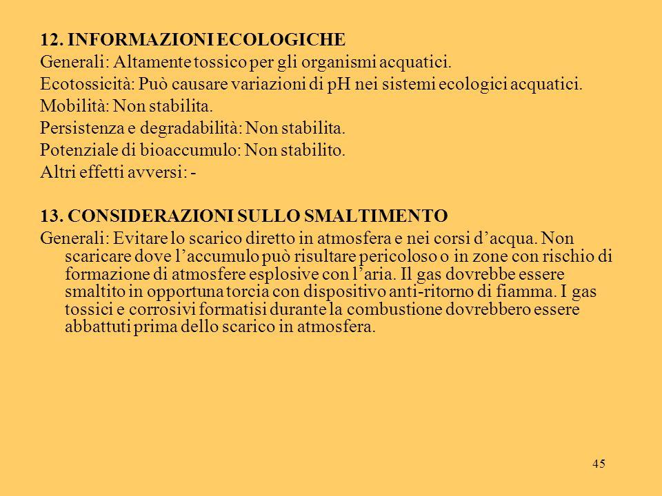 45 12. INFORMAZIONI ECOLOGICHE Generali: Altamente tossico per gli organismi acquatici. Ecotossicità: Può causare variazioni di pH nei sistemi ecologi