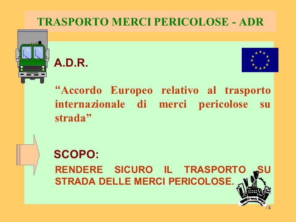 74 TRASPORTO MERCI PERICOLOSE - ADR A.D.R. Accordo Europeo relativo al trasporto internazionale di merci pericolose su strada SCOPO: RENDERE SICURO IL