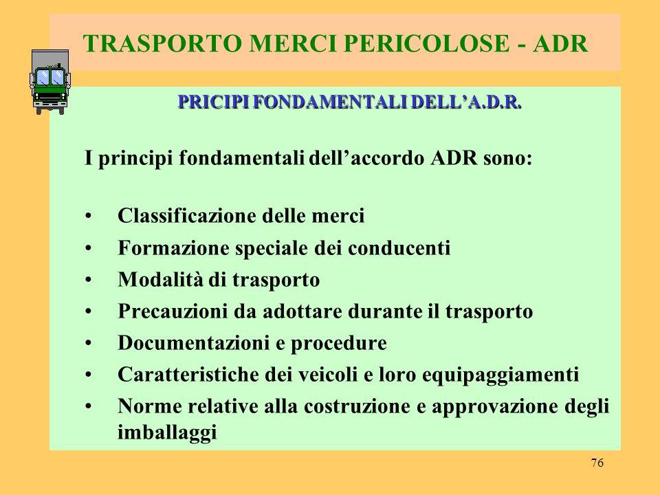 76 TRASPORTO MERCI PERICOLOSE - ADR PRICIPI FONDAMENTALI DELLA.D.R. I principi fondamentali dellaccordo ADR sono: Classificazione delle merci Formazio