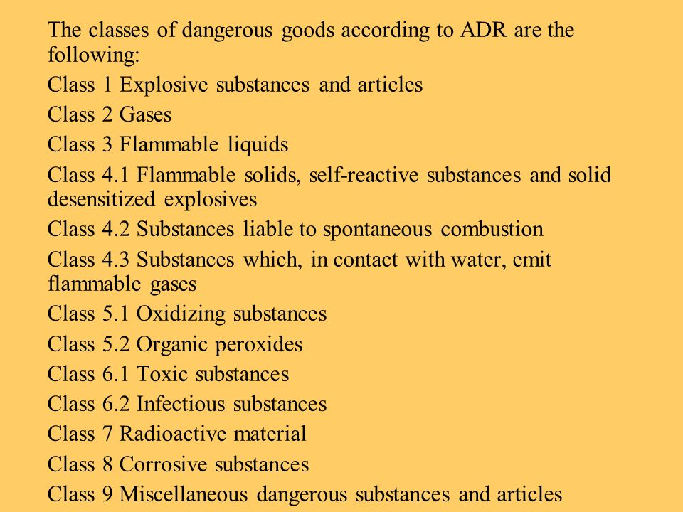 The classes of dangerous goods according to ADR are the following: Class 1 Explosive substances and articles Class 2 Gases Class 3 Flammable liquids C
