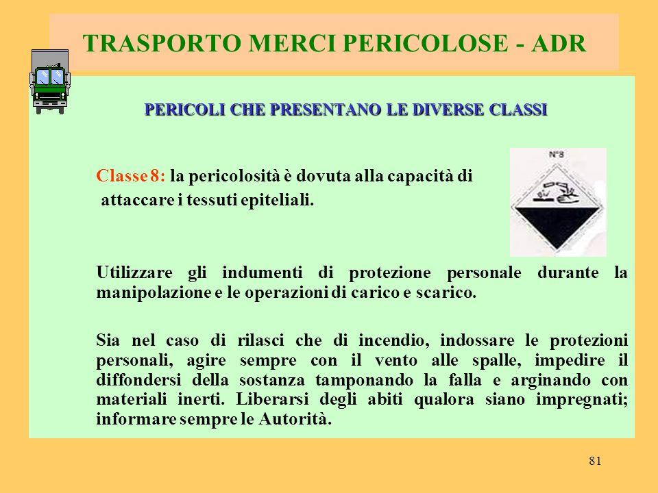 81 TRASPORTO MERCI PERICOLOSE - ADR PERICOLI CHE PRESENTANO LE DIVERSE CLASSI Classe 8: la pericolosità è dovuta alla capacità di attaccare i tessuti