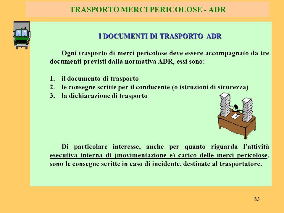 83 TRASPORTO MERCI PERICOLOSE - ADR I DOCUMENTI DI TRASPORTO ADR Ogni trasporto di merci pericolose deve essere accompagnato da tre documenti previsti