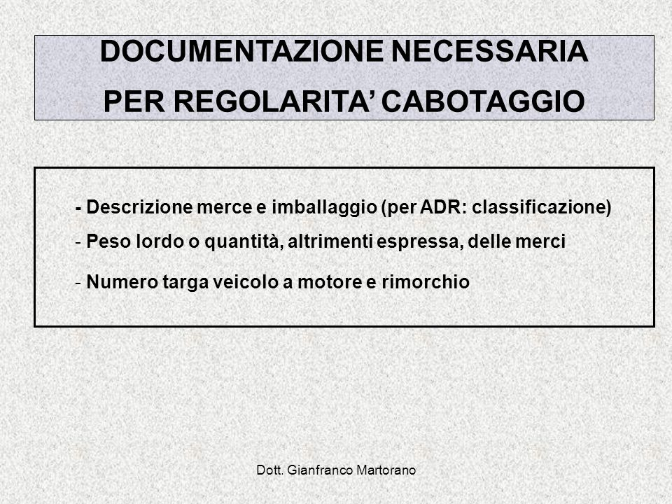 Dott. Gianfranco Martorano DOCUMENTAZIONE NECESSARIA PER REGOLARITA CABOTAGGIO - Descrizione merce e imballaggio (per ADR: classificazione) - Peso lor