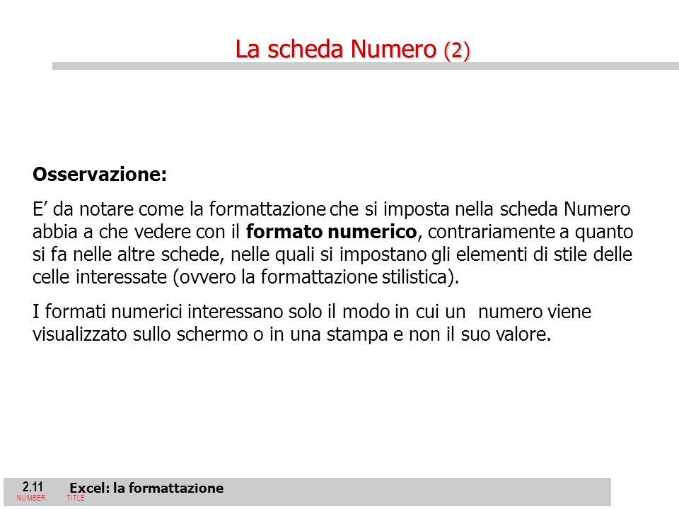 2.11 Excel: la formattazione NUMBERTITLE Osservazione: E da notare come la formattazione che si imposta nella scheda Numero abbia a che vedere con il formato numerico, contrariamente a quanto si fa nelle altre schede, nelle quali si impostano gli elementi di stile delle celle interessate (ovvero la formattazione stilistica).