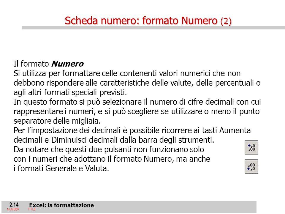2.14 Excel: la formattazione NUMBERTITLE Il formato Numero Si utilizza per formattare celle contenenti valori numerici che non debbono rispondere alle caratteristiche delle valute, delle percentuali o agli altri formati speciali previsti.