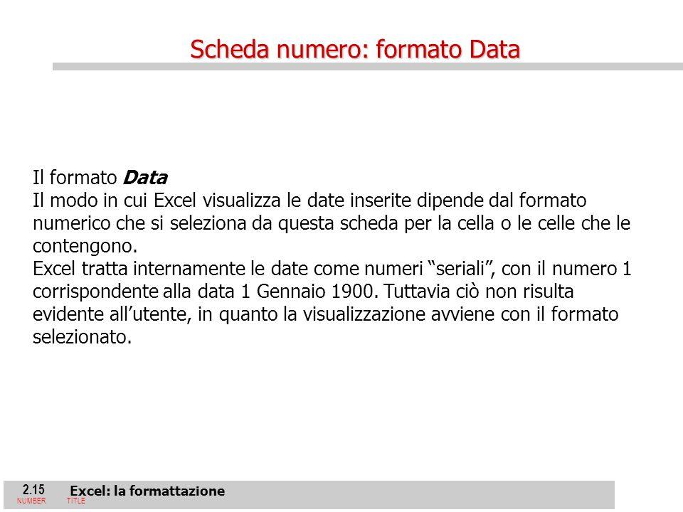 2.15 Excel: la formattazione NUMBERTITLE Il formato Data Il modo in cui Excel visualizza le date inserite dipende dal formato numerico che si seleziona da questa scheda per la cella o le celle che le contengono.