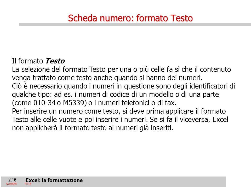 2.16 Excel: la formattazione NUMBERTITLE Il formato Testo La selezione del formato Testo per una o più celle fa sì che il contenuto venga trattato come testo anche quando si hanno dei numeri.