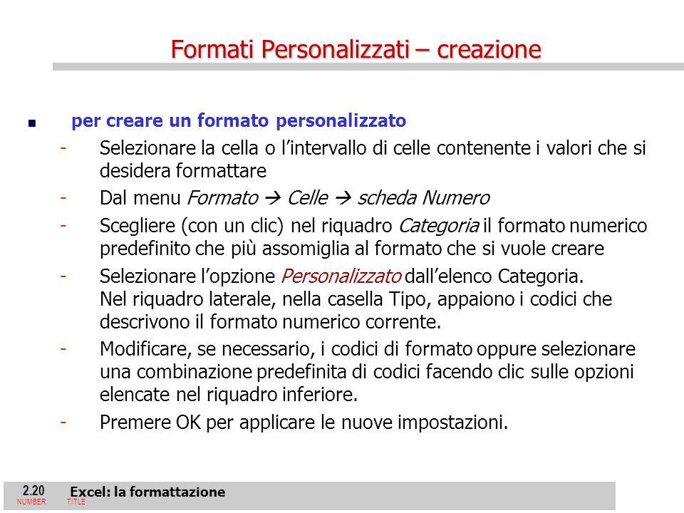2.20 Excel: la formattazione NUMBERTITLE per creare un formato personalizzato - -Selezionare la cella o lintervallo di celle contenente i valori che si desidera formattare - -Dal menu Formato Celle scheda Numero - -Scegliere (con un clic) nel riquadro Categoria il formato numerico predefinito che più assomiglia al formato che si vuole creare - -Selezionare lopzione Personalizzato dallelenco Categoria.