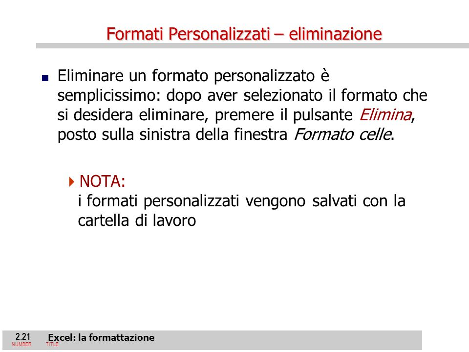2.21 Excel: la formattazione NUMBERTITLE Formati Personalizzati – eliminazione Eliminare un formato personalizzato è semplicissimo: dopo aver selezionato il formato che si desidera eliminare, premere il pulsante Elimina, posto sulla sinistra della finestra Formato celle.