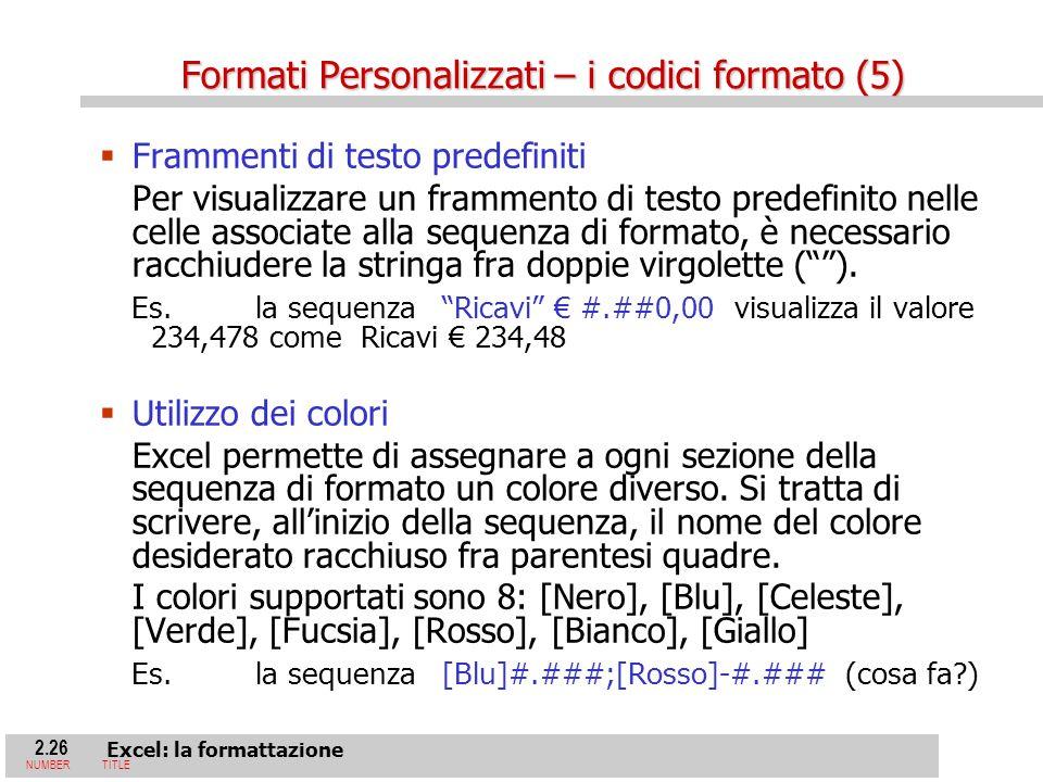 2.26 Excel: la formattazione NUMBERTITLE Frammenti di testo predefiniti Per visualizzare un frammento di testo predefinito nelle celle associate alla sequenza di formato, è necessario racchiudere la stringa fra doppie virgolette ().