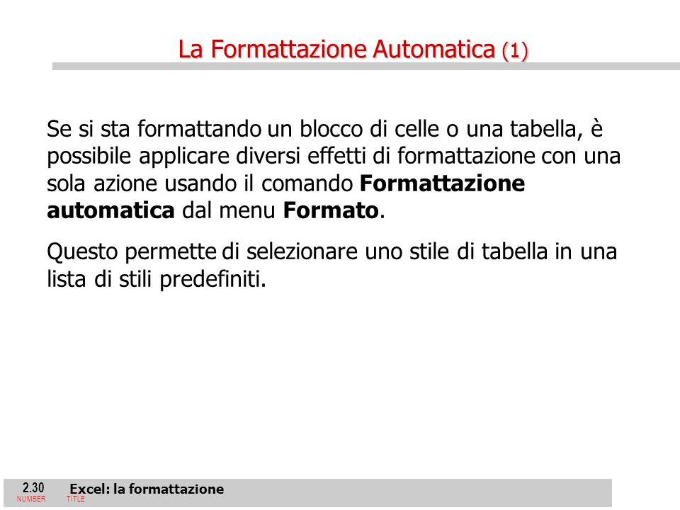 2.30 Excel: la formattazione NUMBERTITLE Se si sta formattando un blocco di celle o una tabella, è possibile applicare diversi effetti di formattazione con una sola azione usando il comando Formattazione automatica dal menu Formato.