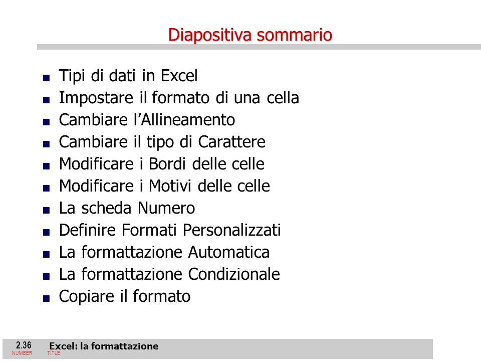 2.36 Excel: la formattazione NUMBERTITLE Diapositiva sommario Tipi di dati in Excel Impostare il formato di una cella Cambiare lAllineamento Cambiare il tipo di Carattere Modificare i Bordi delle celle Modificare i Motivi delle celle La scheda Numero Definire Formati Personalizzati La formattazione Automatica La formattazione Condizionale Copiare il formato