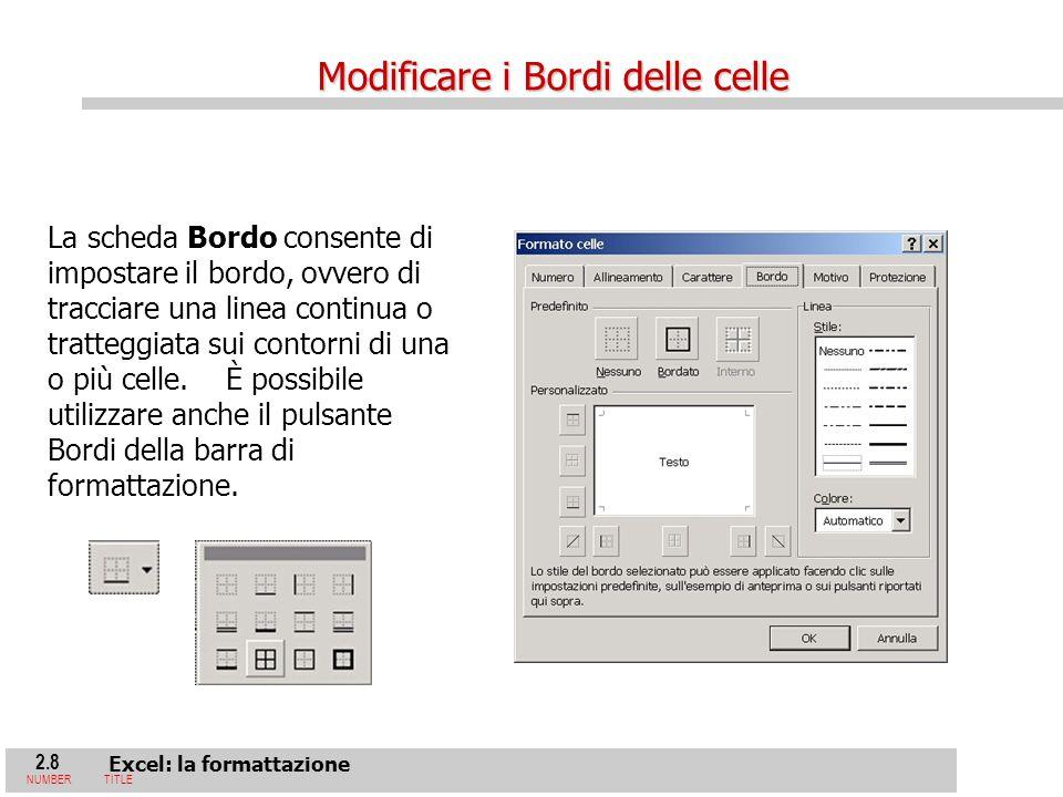 2.8 Excel: la formattazione NUMBERTITLE La scheda Bordo consente di impostare il bordo, ovvero di tracciare una linea continua o tratteggiata sui contorni di una o più celle.