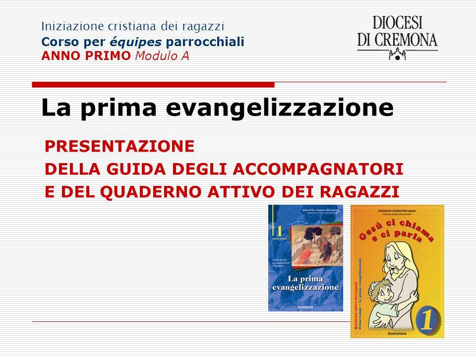 La prima evangelizzazione PRESENTAZIONE DELLA GUIDA DEGLI ACCOMPAGNATORI E DEL QUADERNO ATTIVO DEI RAGAZZI Iniziazione cristiana dei ragazzi Corso per