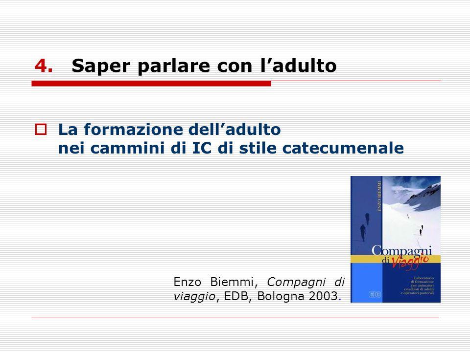 4.Saper parlare con ladulto La formazione delladulto nei cammini di IC di stile catecumenale Enzo Biemmi, Compagni di viaggio, EDB, Bologna 2003.