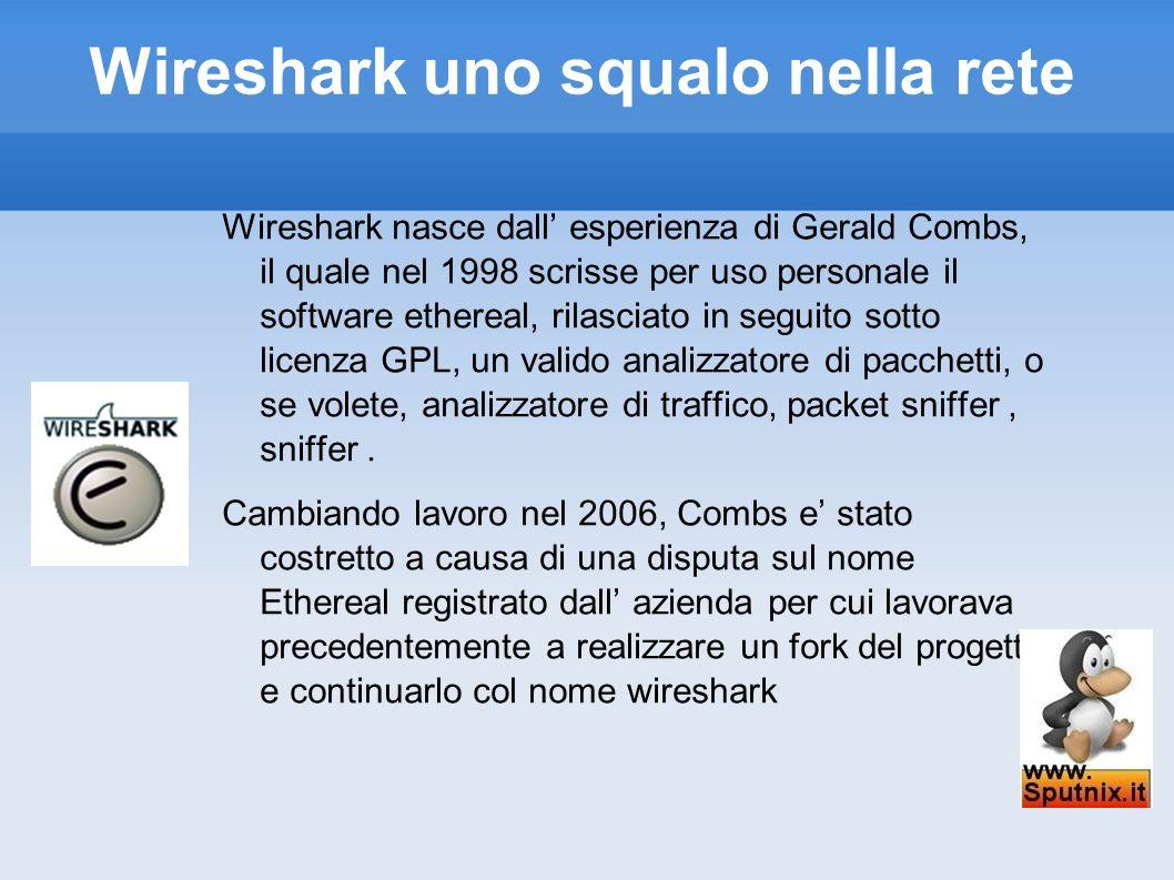 Wireshark uno squalo nella rete con i filtri di visualizzazione, l analizzatore raccoglie tutti i dati provenienti dalla rete, e poi ci permette di visualizzare solo quelli che ci interessano, ma in ogni caso, se decidiamo di spostare il nostro focus su qualcosaltro successo nell intervallo durante il quale abbiamo fatto la cattura, possiamo farlo perche abbiamo tutti i pacchetti.