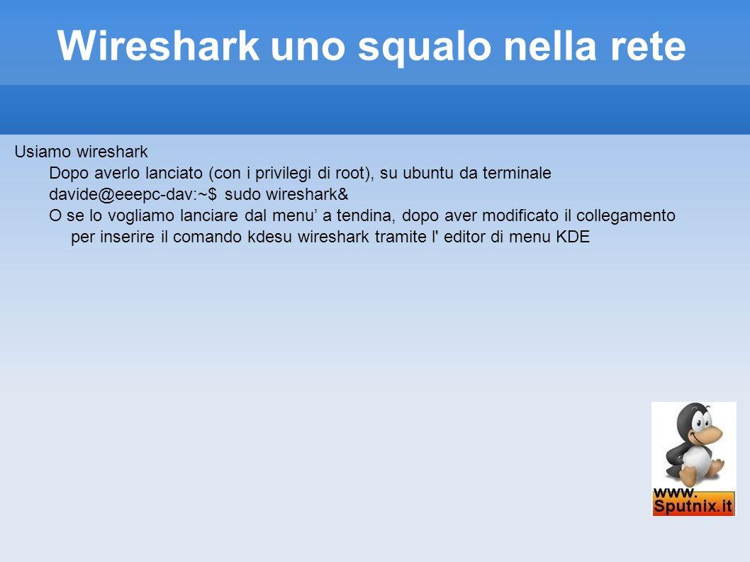 Wireshark uno squalo nella rete Usiamo wireshark Dopo averlo lanciato (con i privilegi di root), su ubuntu da terminale davide@eeepc-dav:~$ sudo wires