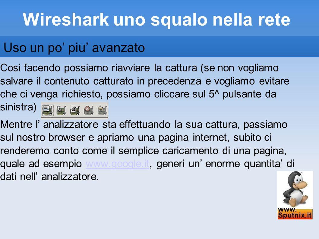 Wireshark uno squalo nella rete Uso un po piu avanzato Cosi facendo possiamo riavviare la cattura (se non vogliamo salvare il contenuto catturato in p