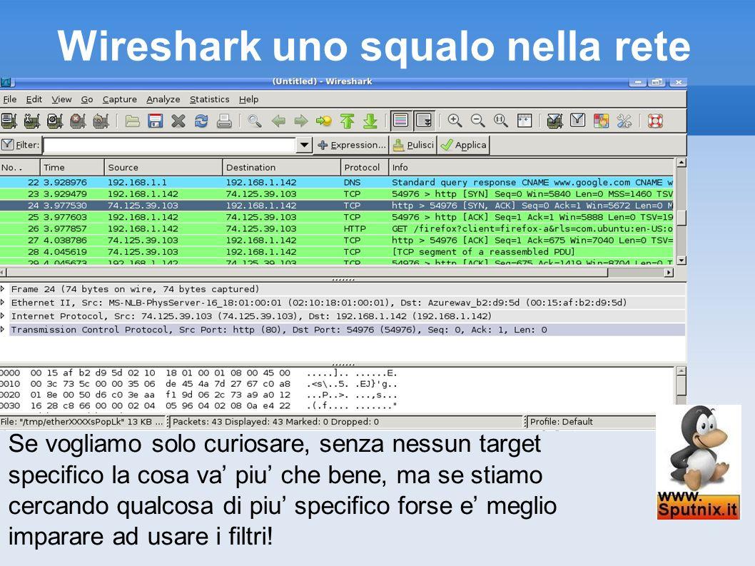 Wireshark uno squalo nella rete Se vogliamo solo curiosare, senza nessun target specifico la cosa va piu che bene, ma se stiamo cercando qualcosa di p