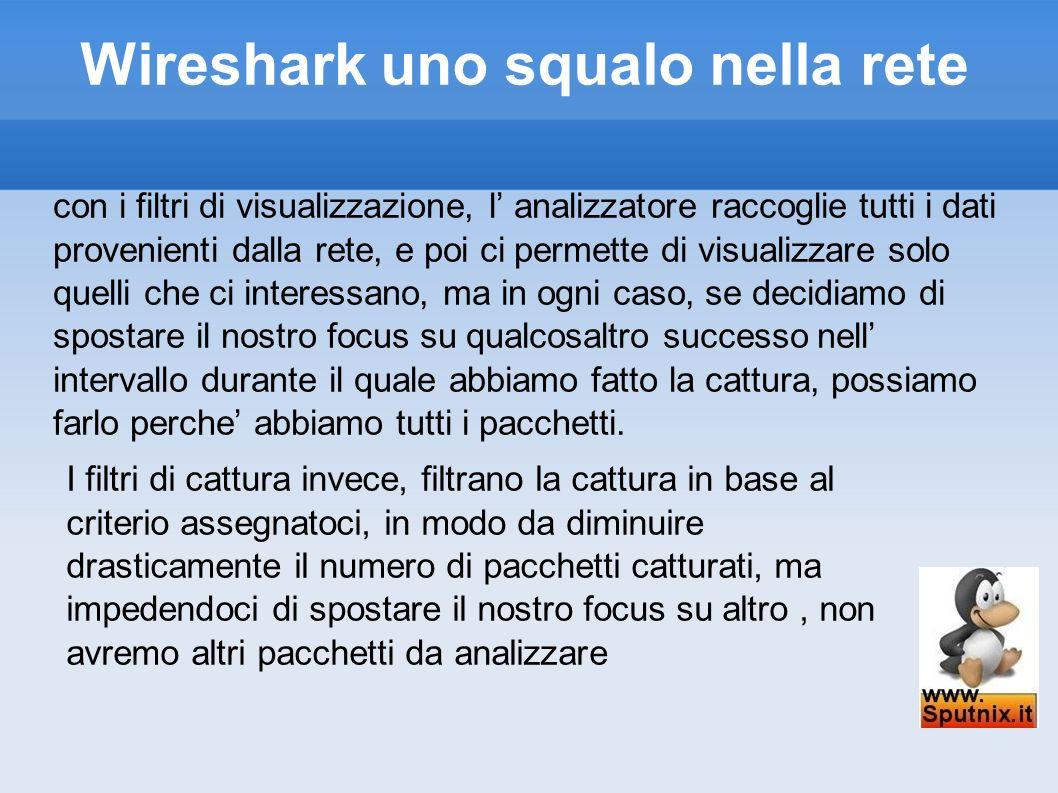 Wireshark uno squalo nella rete con i filtri di visualizzazione, l analizzatore raccoglie tutti i dati provenienti dalla rete, e poi ci permette di vi