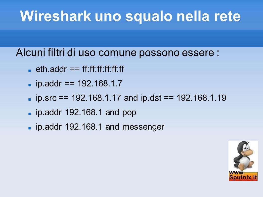Wireshark uno squalo nella rete Alcuni filtri di uso comune possono essere : eth.addr == ff:ff:ff:ff:ff:ff ip.addr == 192.168.1.7 ip.src == 192.168.1.