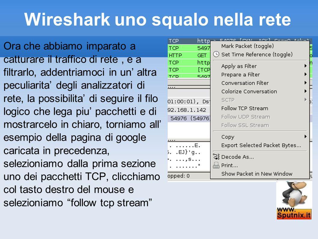 Wireshark uno squalo nella rete Ora che abbiamo imparato a catturare il traffico di rete, e a filtrarlo, addentriamoci in un altra peculiarita degli a